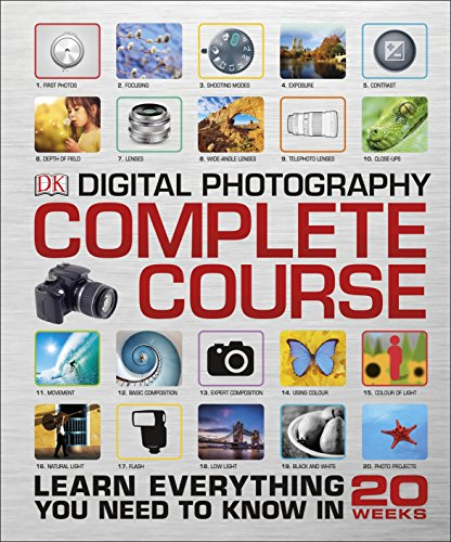 Digital Photography. Complete Course: Learn Everything You Need to Know in 20 Weeks