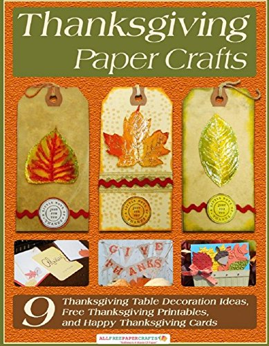 Thanksgiving Paper Crafts: 9 Thanksgiving Table Decoration Ideas, Free Thanksgiving Printables, and Happy Thanksgiving Cards by [Prime Publishing LLC]