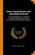 Waltz Family History and Genealogical Record: In Family Classification, Comprising Upward of 3000 Names of Lineal Descendants of Frederick Reinhart Waltz