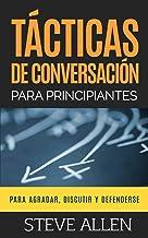 Tácticas de conversación para principiantes para agradar, discutir y defenderse: Cómo iniciar una conversación, agradar, argumentar y defenderse