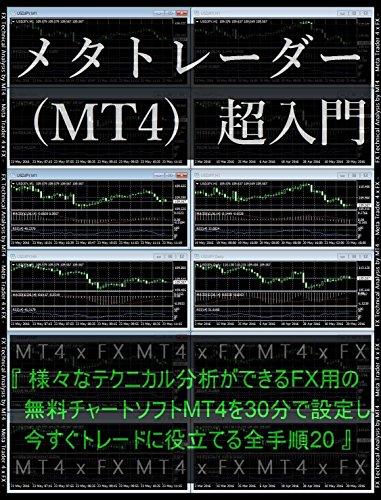 『 メタトレーダー (MT4) 超入門 』- 様々なテクニカル分析ができるFX用の無料チャートソフトMT4を30分で設定し、今すぐトレードに役立てる全手順20 -