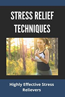 Stress Relief Techniques: Highly Effective Stress Relievers: How To Relieve Stress And Anxiety