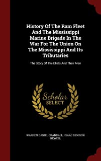 History Of The Ram Fleet And The Mississippi Marine Brigade In The War For The Union On The Mississippi And Its Tributaries: The Story Of The Ellets And Their Men