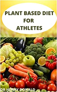 Plant Based Diet for Athletes: The comprehensive on the plant based high protein recipes to improve your athletic perfoman...