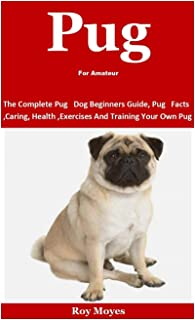Pug For Amateur: The Complete Pug Dog Beginners Guide, Pug Facts, Caring, Health, Exercises And Training Your Own Pug