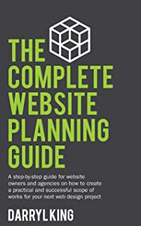 The Complete Website Planning Guide: A step by step guide for website owners and agencies on how to create a practical and...