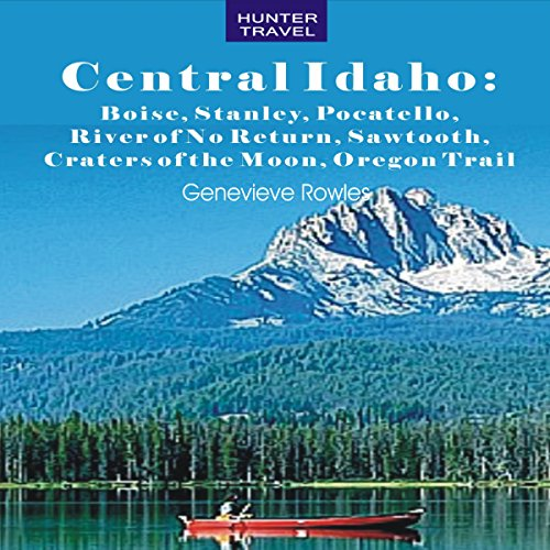 Central Idaho: Boise, Stanley, Challis, River of No Return, Pocatello, Craters of the Moon, Sawtooth, Oregon Trail audiobook cover art