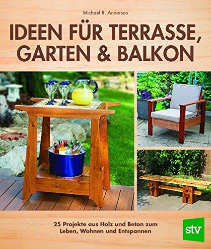 Ideen für Terrasse, Garten & Balkon: 25 Projekte aus Holz und Beton zum Leben, Wohnen und Entspannen