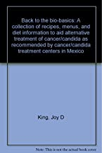 Back to the bio-basics: A collection of recipes, menus, and diet information to aid alternative treatment of cancer/candida as recommended by cancer/candida treatment centers in Mexico