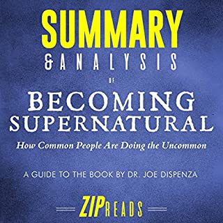 Summary & Analysis of Becoming Supernatural: How Common People Are Doing the Uncommon | A Guide to the Book by Dr. Joe Dispenza                   By:                                                                                                                                 ZIP Reads                               Narrated by:                                                                                                                                 L.K. Negron                      Length: 54 mins     54 ratings     Overall 3.5