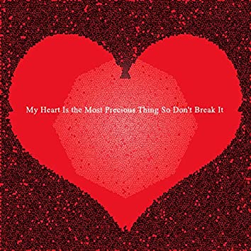 My Heart Is the Most Precious Thing So Don't Break It