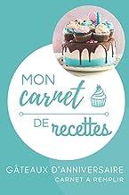 Mon carnet de recettes gâteaux d'anniversaire: Carnet à remplir avec vos recettes de gâteaux d'anniversaire   Carnet de re...