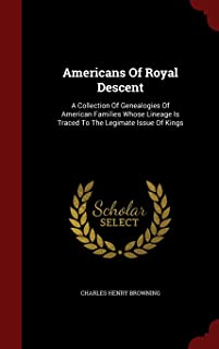 Americans of Royal Descent: A Collection of Genealogies of American Families Whose Lineage Is Traced to the Legimate Issue...