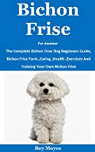 Bichon Frise For Amateur: The Complete Bichon Frise Dog Beginners Guide, Bichon Frise Facts ,Caring ,Health ,Exercises And...