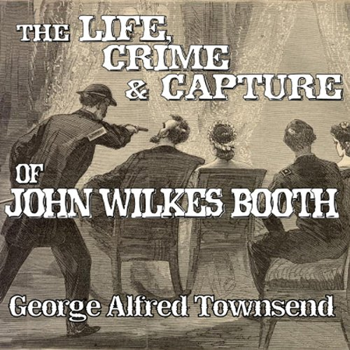 The Life, Crime and Capture of John Wilkes Booth audiobook cover art