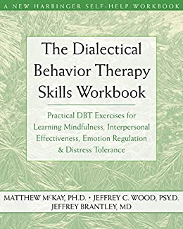The Dialectical Behavior Therapy Skills Workbook: Practical DBT Exercises for Learning Mindfulness, Interpersonal Effectiveness, Emotion Regulation, and ... (A New Harbinger Self-Help Workbook) by [Matthew McKay, Jeffrey C. Wood, Jeffrey Brantley]