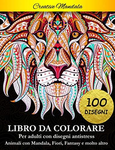 Libro da Colorare per Adulti: 100 pagine da colorare. Libro antistress da colorare con animali, mandala, fiori, fantasy, disegni rilassanti e molto altro
