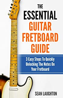The Essential Guitar Fretboard Guide: 3 Easy Steps To Quickly Unlocking The Notes On Your Fretboard (Guitar Appreciation)
