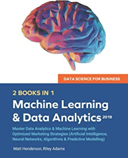 Data Science for Business 2019 (2 BOOKS IN 1): Master Data Analytics & Machine Learning with Optimized Marketing Strategies (Artificial Intelligence, Neural Networks, Algorithms & Predictive Modelling