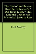 """The End of an Illusion: How Bart Ehrman's """"Did Jesus Exist?"""" Has Laid the Case for an Historical Jesus to Rest"""