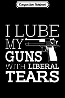Composition Notebook: Funny I Lube My Guns With Liberal Tears 2nd Amendment Men's Journal/Notebook Blank Lined Ruled 6x9 1...