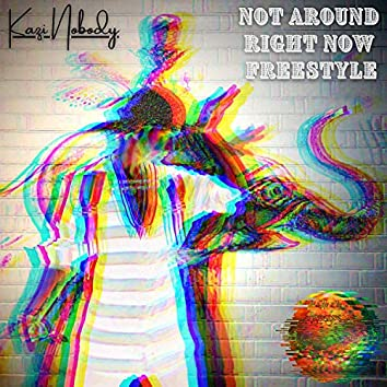 NOT AROUND RIGHT NOW FREESTYLE