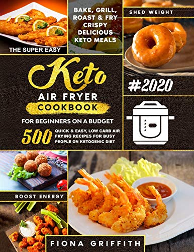 The Super Easy Keto Air Fryer Cookbook for Beginners on a Budget: 500 Quick & Easy, Low Carb Air Frying Recipes for Busy People on Ketogenic Diet | Bake, Grill, Roast & Fry Crispy Delicious Keto Meals