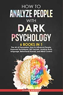 How to Analyze People with Dark Psychology: 6 BOOKS IN 1: The Art of Persuasion, How to Influence People, Hypnosis Techniq...