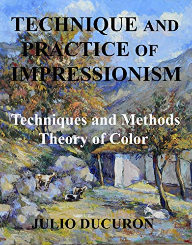 TECHNIQUE AND PRACTICE OF IMPRESSIONISM : Techniques and Methods - Theory of Color (English Edition)