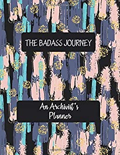 THE BADASS JOURNEY An Archivist 's Planner: Artistic Daily Planner to Increase Productivity, Time Management and Hit Your ...
