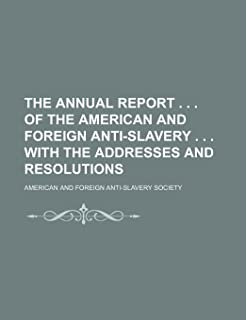 The Annual Report . . . of the American and Foreign Anti-Slavery . . . with the Addresses and Resolutions