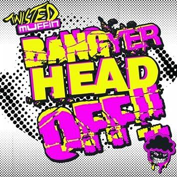 Bang Yer Head Off