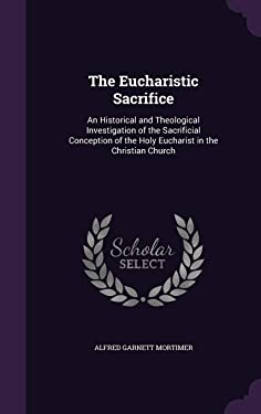 The Eucharistic Sacrifice: An Historical and Theological Investigation of the Sacrificial Conception of the Holy Eucharist in the Christian Church