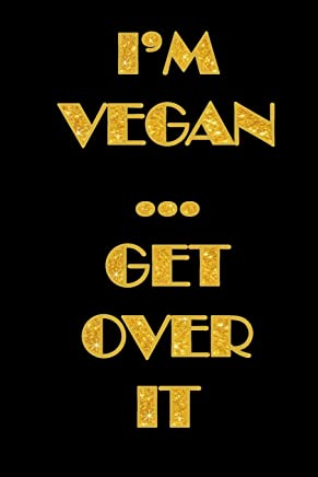 IM VEGAN GET OVER IT: 6 x 9 notebook celebrating veganism 100 double sided pages to write in -recipes, diet, allergies, ideas.