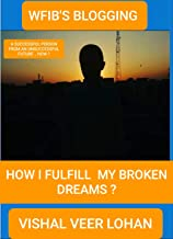 HOW I FULFIL MY BROKEN DREAMS ?: A SUCCESSFUL PERSON FROM AN UNSUCCESSFUL FUTURE , HOW? (WFIB'S BLOGGING Book 1)