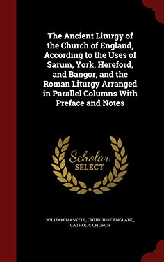 The Ancient Liturgy of the Church of England, According to the Uses of Sarum, York, Hereford, and Bangor, and the Roman Liturgy Arranged in Parallel Columns With Preface and Notes