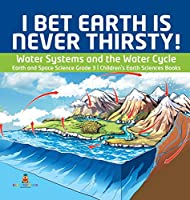 I Bet Earth is Never Thirsty! - Water Systems and the Water Cycle - Earth and Space Science Grade 3 - Children's Earth Sciences Books