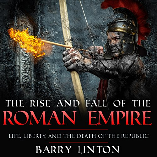 The Rise and Fall of the Roman Empire: Life, Liberty, and the Death of the Republic cover art