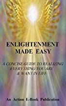 Enlightenment Made Easy: A Concise Guide To Realizing Everything You Are & Want In Life (English Edition)