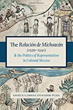 The Relación de Michoacán (1539-1541) and the Politics of Representation in Colonial Mexico (Recovering Languages and Literacies of the Americas)