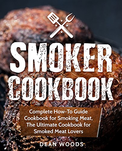 Smoker Cookbook: Complete How-To Guide Cookbook for Smoking Meat, The...
