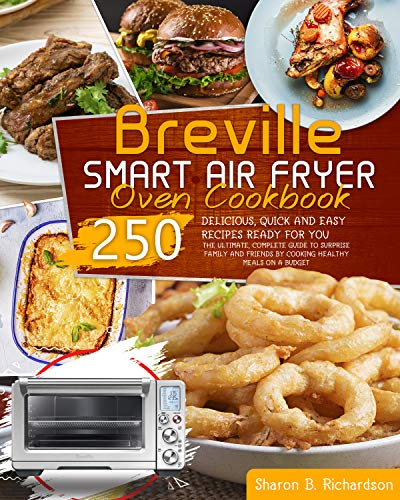 Breville Smart Air Fryer Oven Cookbook: THE ULTIMATE, COMPLETE GUIDE TO SURPRISE FAMILY AND FRIENDS BY COOKING HEALTHY MEALS ON A BUDGET THANKS TO DELICIOUS, QUICK AND EASY 250 RECIPES READY FOR YOU
