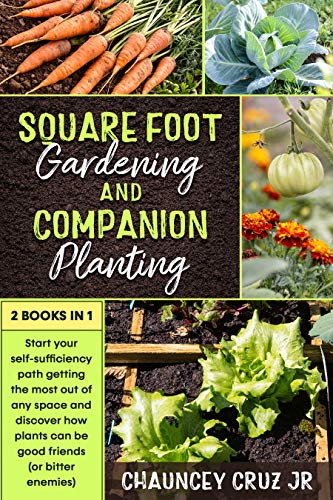 Square Foot Gardening and Companion Planting: 2 books in 1. Start your self-sufficiency path getting the most out of any space and discover how plants can be good friends (or bitter enemies)