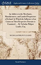 An Address to the Merchants, Manufacturers, and Landed Proprietors of Ireland. in Which the Influence of an Union on Their Respective Pursuits Is Examined. ... by Nicholas Philpot Leader, Esq