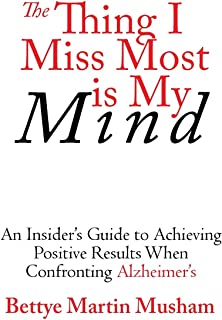 The Thing I Miss Most is My Mind: An Insider's Guide to Achieving Positive Results When Confronting Alzheimer's