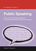 An Asperger's Guide to Public Speaking: How to Excel at Public Speaking for Professionals with Autism Spectrum Disorder (Asperger's Employment Skills Guides)