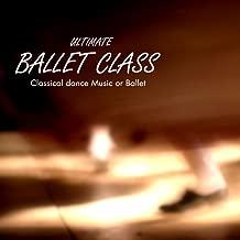 Ultimate Ballet Class Music - Classical Dance Music for Dance Schools, Dance Lessons, Dance Classes, Ballet Positions, Ballet Moves and Ballet Dance Steps 100% Music for Ballet Class