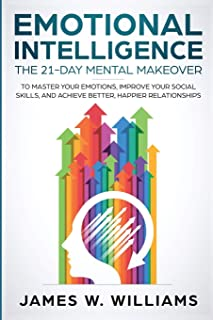 Emotional Intelligence: The 21-Day Mental Makeover to Master Your Emotions, Improve Your Social Skills, and Achieve Better...