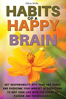 Habits of a Happy Brain: Get Responsibility Into Your Own Hands and Overcome Your Mindset in Everything to Grit Your Life ...