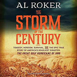 The Storm of the Century     Tragedy, Heroism, Survival, and the Epic True Story of America's Deadliest Natural Disaster: The Great Gulf Hurricane of 1900              By:                                                                                                                                 Al Roker,                                                                                        William Hogeland                               Narrated by:                                                                                                                                 Byron Wagner                      Length: 8 hrs and 6 mins     108 ratings     Overall 4.2